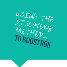Using the Discovery Method to boost ROI